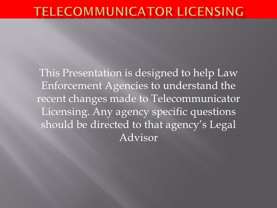 This Presentation is designed to help Law Enforcement Agencies to understand the recent changes made to Telecommunicator Licensing.
