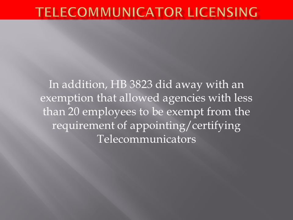 In addition, HB 3823 did away with an exemption that allowed agencies with less than 20 employees to be exempt from the requirement of appointing/certifying Telecommunicators