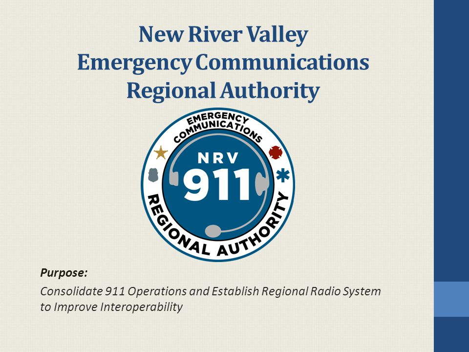 New River Valley Emergency Communications Regional Authority Purpose: Consolidate 911 Operations and Establish Regional Radio System to Improve Interoperability