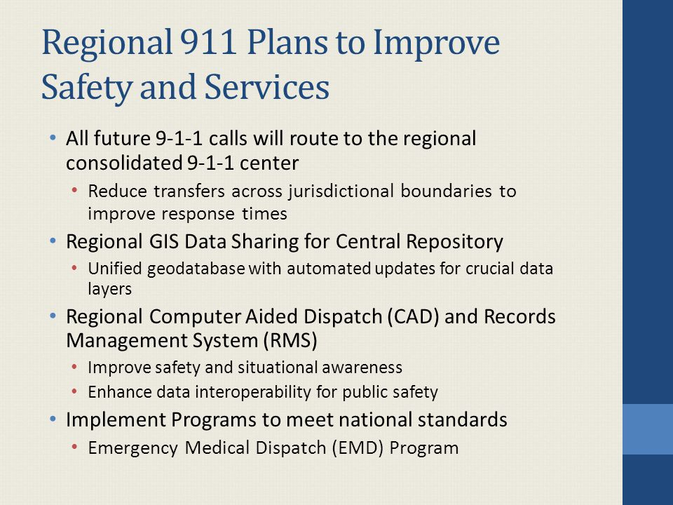 Regional 911 Plans to Improve Safety and Services All future calls will route to the regional consolidated center Reduce transfers across jurisdictional boundaries to improve response times Regional GIS Data Sharing for Central Repository Unified geodatabase with automated updates for crucial data layers Regional Computer Aided Dispatch (CAD) and Records Management System (RMS) Improve safety and situational awareness Enhance data interoperability for public safety Implement Programs to meet national standards Emergency Medical Dispatch (EMD) Program
