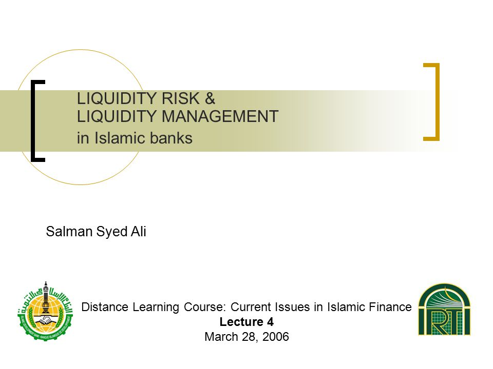 Salman Syed Ali LIQUIDITY RISK & LIQUIDITY MANAGEMENT in Islamic banks Distance Learning Course: Current Issues in Islamic Finance Lecture 4 March 28, 2006