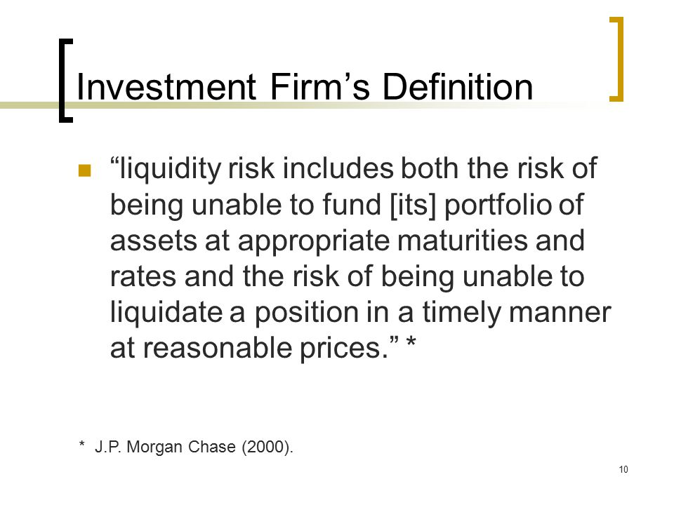 10 Investment Firm's Definition liquidity risk includes both the risk of being unable to fund [its] portfolio of assets at appropriate maturities and rates and the risk of being unable to liquidate a position in a timely manner at reasonable prices. * * J.P.
