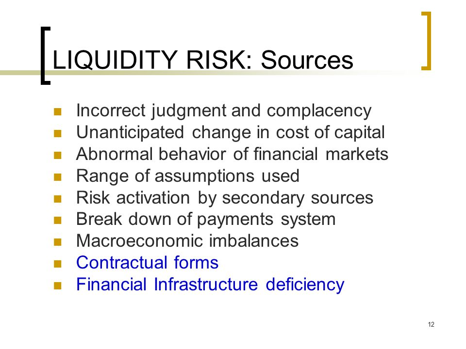 12 LIQUIDITY RISK: Sources Incorrect judgment and complacency Unanticipated change in cost of capital Abnormal behavior of financial markets Range of assumptions used Risk activation by secondary sources Break down of payments system Macroeconomic imbalances Contractual forms Financial Infrastructure deficiency