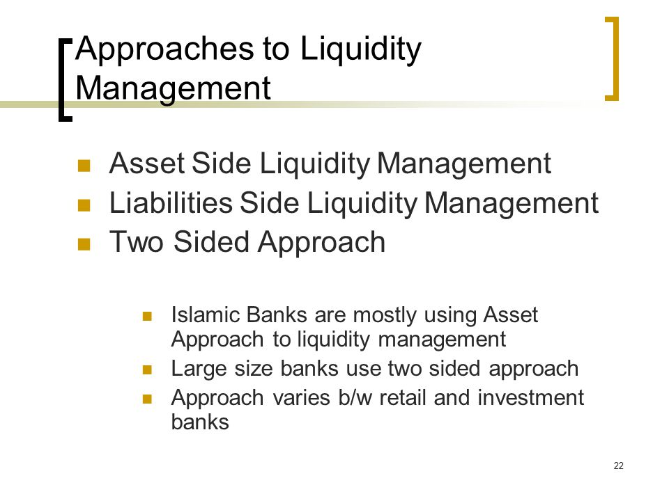 22 Approaches to Liquidity Management Asset Side Liquidity Management Liabilities Side Liquidity Management Two Sided Approach Islamic Banks are mostly using Asset Approach to liquidity management Large size banks use two sided approach Approach varies b/w retail and investment banks