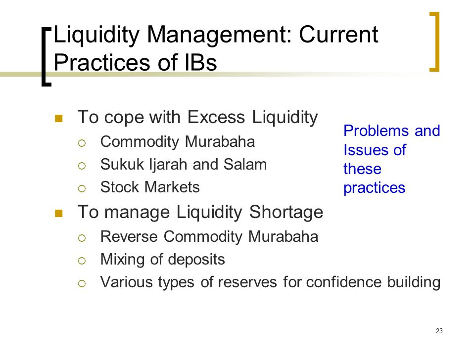 23 Liquidity Management: Current Practices of IBs To cope with Excess Liquidity  Commodity Murabaha  Sukuk Ijarah and Salam  Stock Markets To manage Liquidity Shortage  Reverse Commodity Murabaha  Mixing of deposits  Various types of reserves for confidence building Problems and Issues of these practices