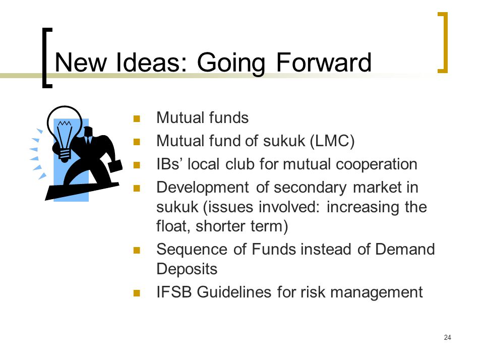 24 New Ideas: Going Forward Mutual funds Mutual fund of sukuk (LMC) IBs' local club for mutual cooperation Development of secondary market in sukuk (issues involved: increasing the float, shorter term) Sequence of Funds instead of Demand Deposits IFSB Guidelines for risk management