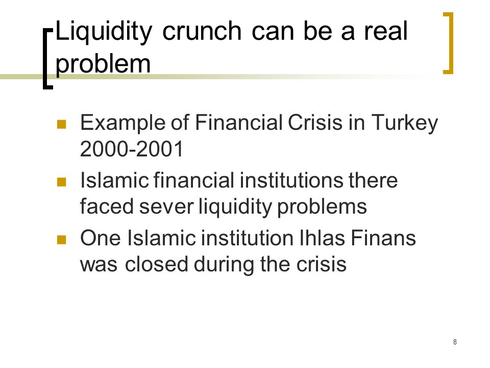 8 Liquidity crunch can be a real problem Example of Financial Crisis in Turkey Islamic financial institutions there faced sever liquidity problems One Islamic institution Ihlas Finans was closed during the crisis