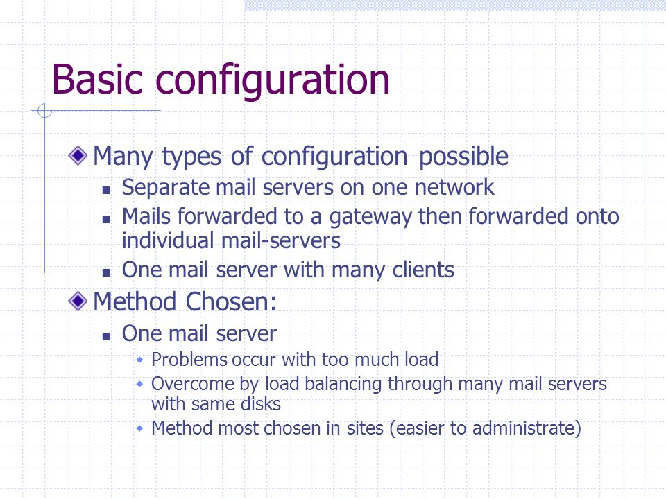 Basic configuration Many types of configuration possible Separate mail servers on one network Mails forwarded to a gateway then forwarded onto individual mail-servers One mail server with many clients Method Chosen: One mail server  Problems occur with too much load  Overcome by load balancing through many mail servers with same disks  Method most chosen in sites (easier to administrate)