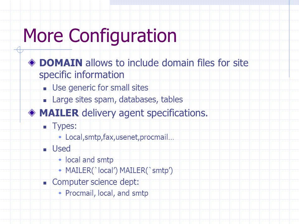 More Configuration DOMAIN allows to include domain files for site specific information Use generic for small sites Large sites spam, databases, tables MAILER delivery agent specifications.