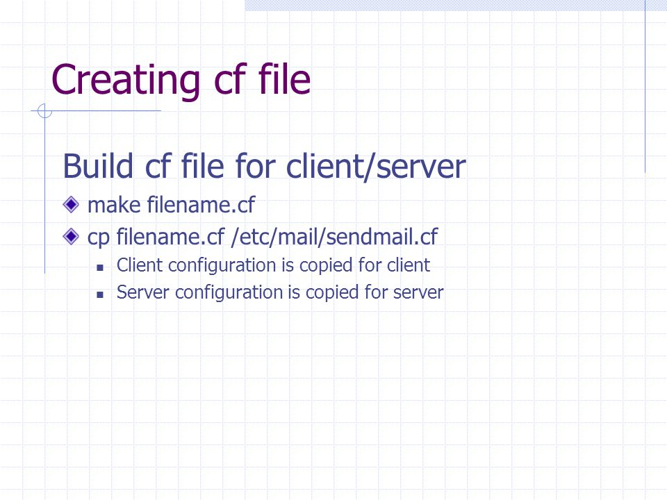 Creating cf file Build cf file for client/server make filename.cf cp filename.cf /etc/mail/sendmail.cf Client configuration is copied for client Server configuration is copied for server