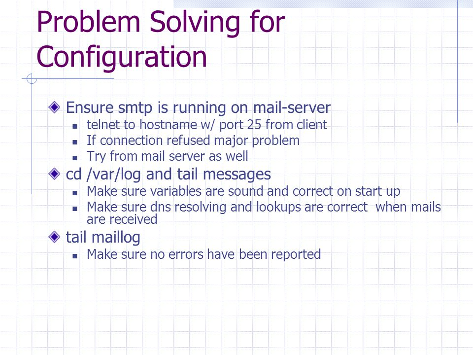 Problem Solving for Configuration Ensure smtp is running on mail-server telnet to hostname w/ port 25 from client If connection refused major problem Try from mail server as well cd /var/log and tail messages Make sure variables are sound and correct on start up Make sure dns resolving and lookups are correct when mails are received tail maillog Make sure no errors have been reported