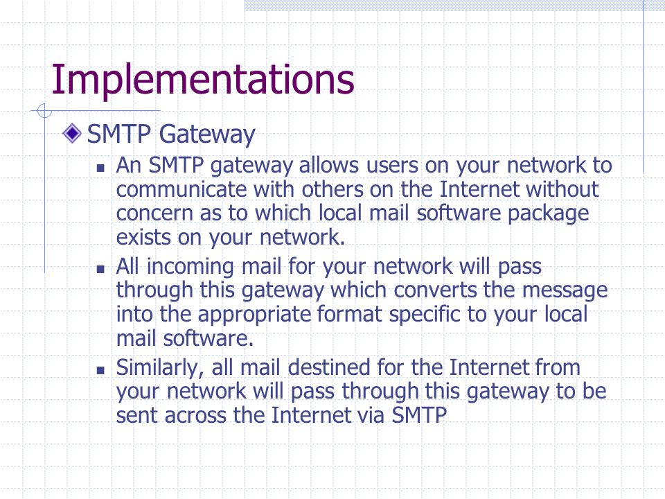 Implementations SMTP Gateway An SMTP gateway allows users on your network to communicate with others on the Internet without concern as to which local mail software package exists on your network.