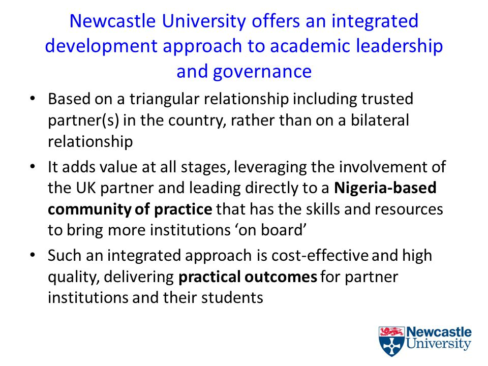 Newcastle University offers an integrated development approach to academic leadership and governance Based on a triangular relationship including trusted partner(s) in the country, rather than on a bilateral relationship It adds value at all stages, leveraging the involvement of the UK partner and leading directly to a Nigeria-based community of practice that has the skills and resources to bring more institutions 'on board' Such an integrated approach is cost-effective and high quality, delivering practical outcomes for partner institutions and their students
