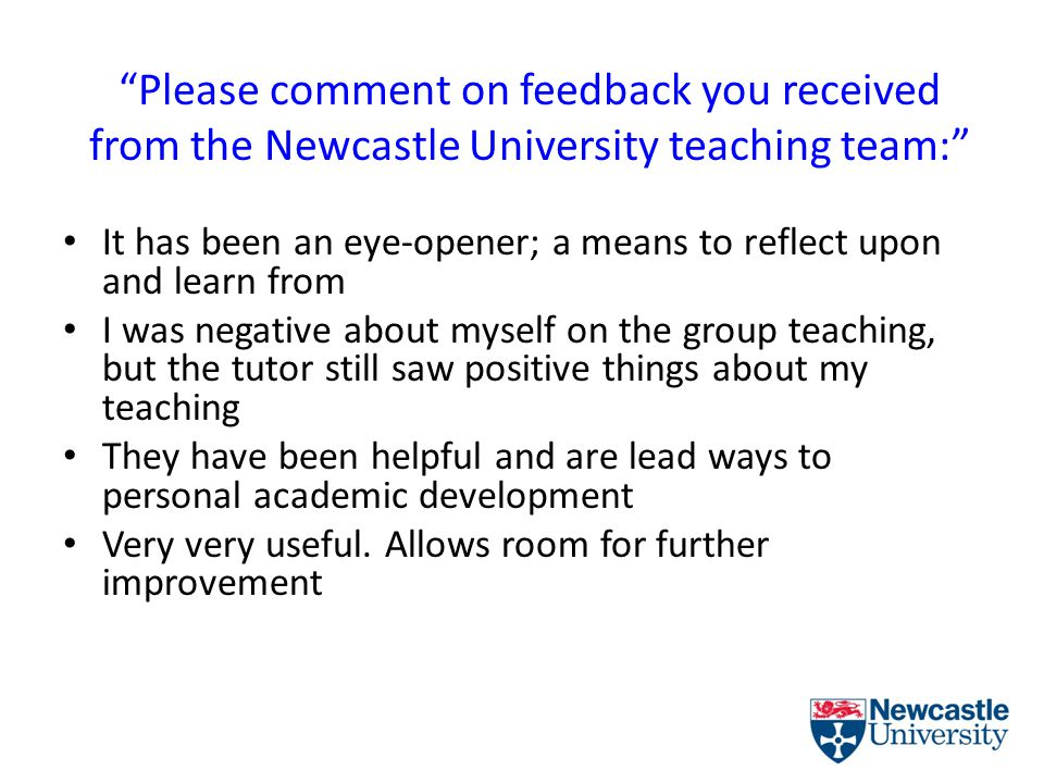Please comment on feedback you received from the Newcastle University teaching team: It has been an eye-opener; a means to reflect upon and learn from I was negative about myself on the group teaching, but the tutor still saw positive things about my teaching They have been helpful and are lead ways to personal academic development Very very useful.