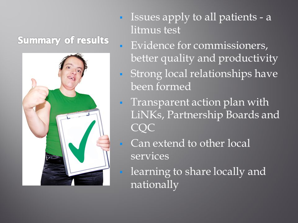  Issues apply to all patients - a litmus test  Evidence for commissioners, better quality and productivity  Strong local relationships have been formed  Transparent action plan with LiNKs, Partnership Boards and CQC  Can extend to other local services  learning to share locally and nationally