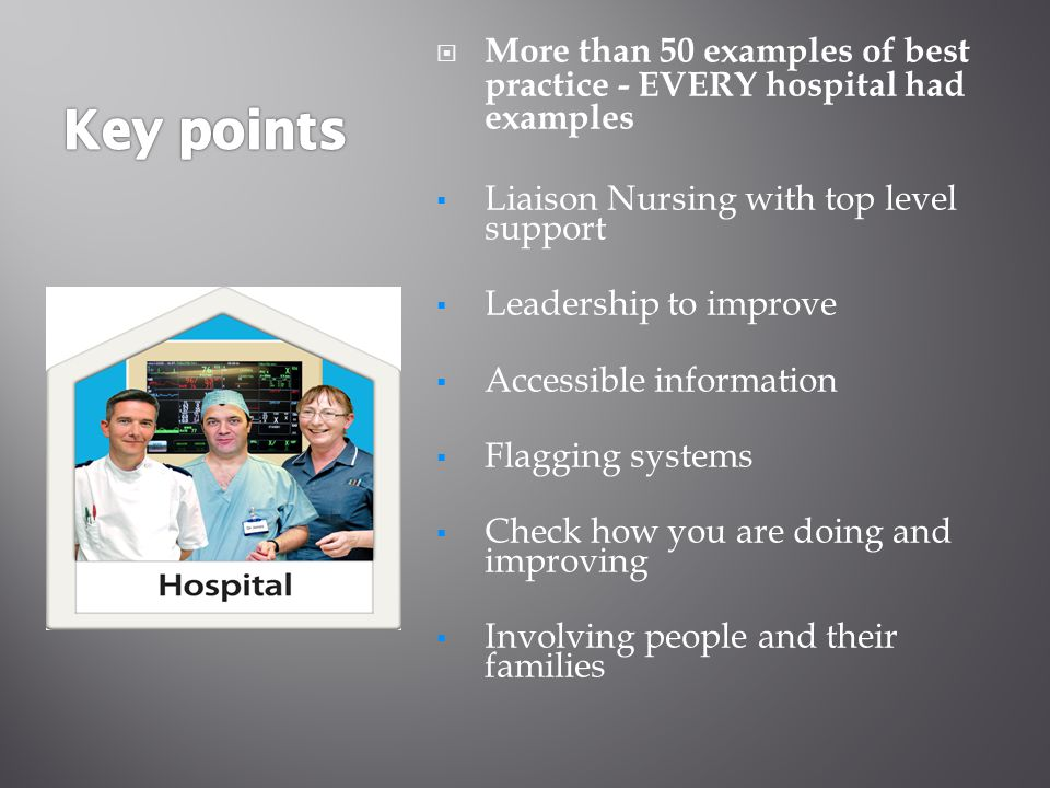  More than 50 examples of best practice - EVERY hospital had examples  Liaison Nursing with top level support  Leadership to improve  Accessible information  Flagging systems  Check how you are doing and improving  Involving people and their families
