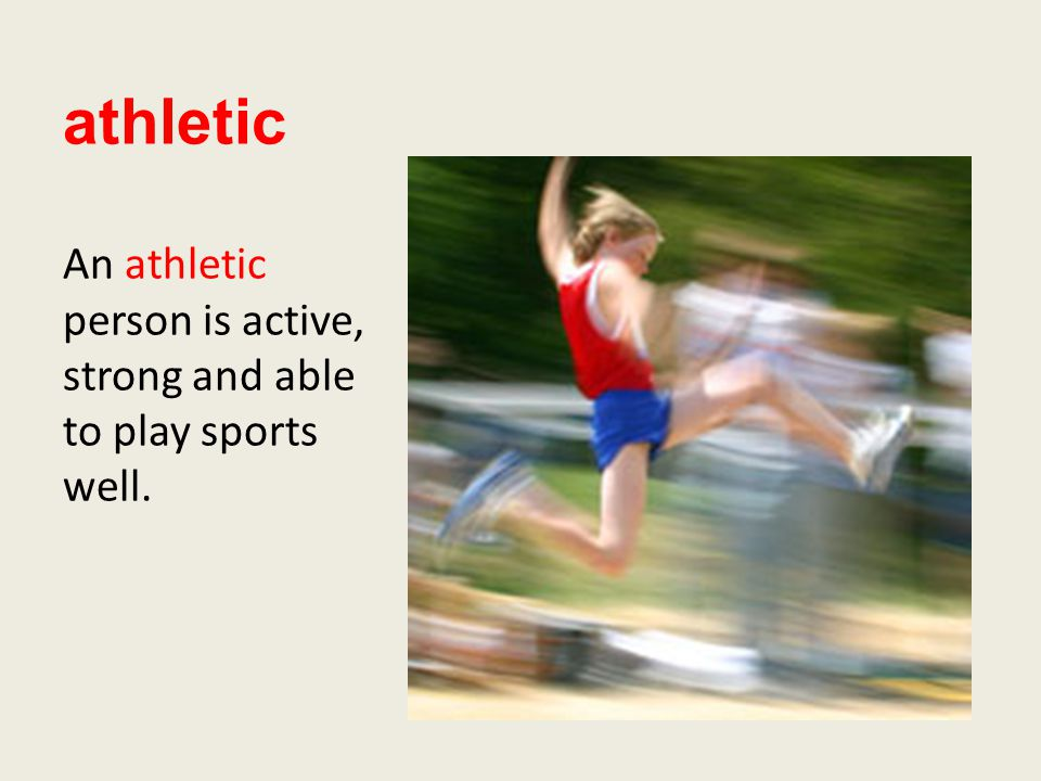 athletic An athletic person is active, strong and able to play sports well.