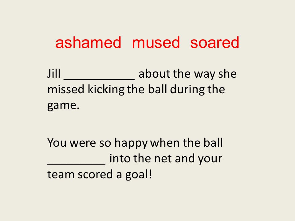 ashamed mused soared Jill ___________ about the way she missed kicking the ball during the game.
