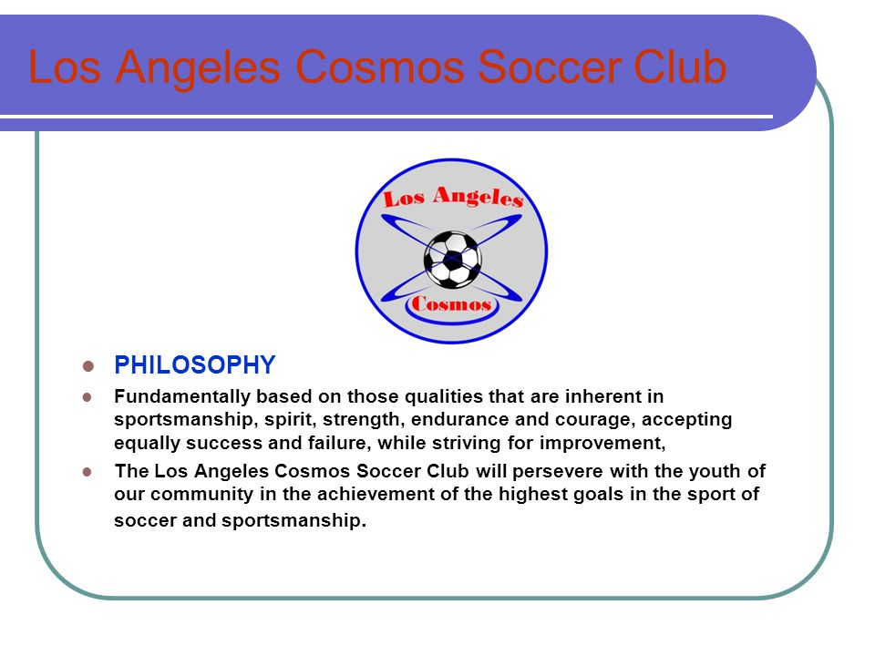 Los Angeles Cosmos Soccer Club PHILOSOPHY Fundamentally based on those qualities that are inherent in sportsmanship, spirit, strength, endurance and courage, accepting equally success and failure, while striving for improvement, The Los Angeles Cosmos Soccer Club will persevere with the youth of our community in the achievement of the highest goals in the sport of soccer and sportsmanship.