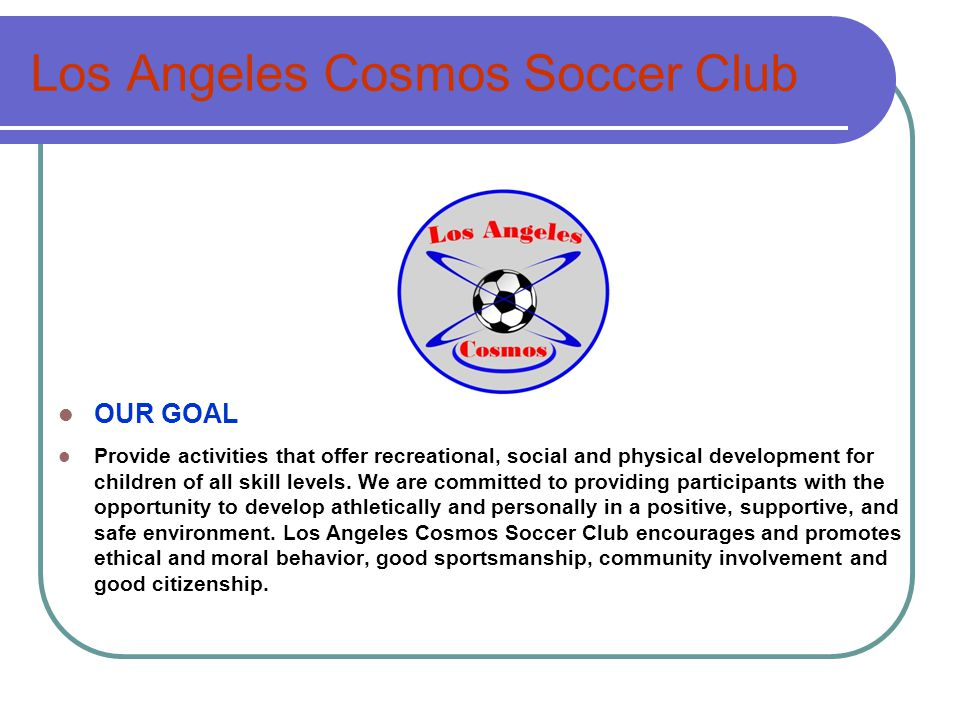 Los Angeles Cosmos Soccer Club OUR GOAL Provide activities that offer recreational, social and physical development for children of all skill levels.