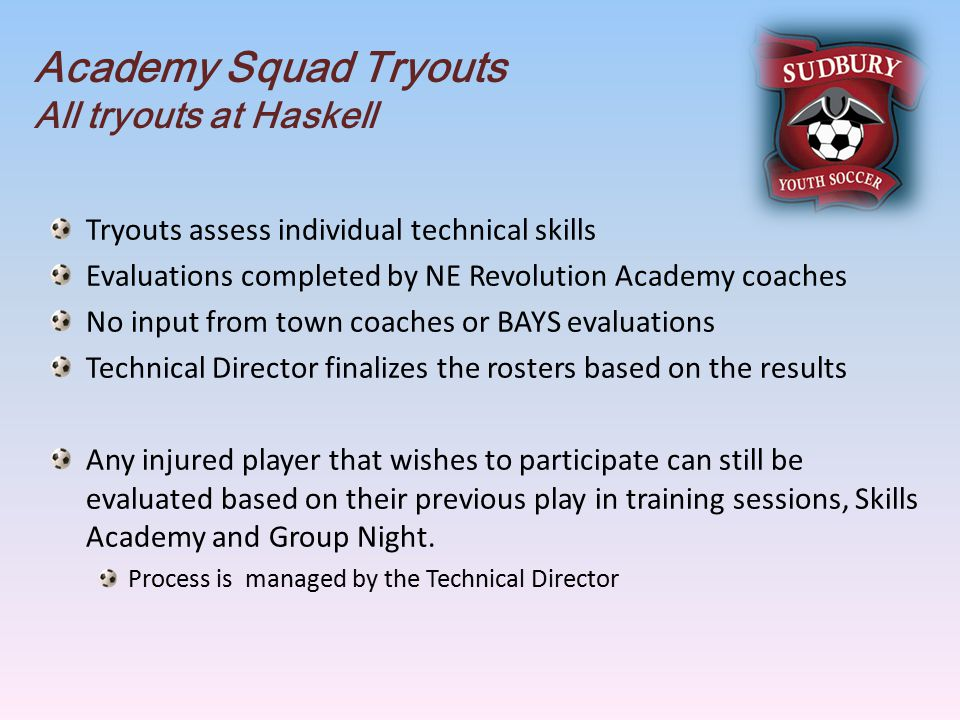 Academy Squad Tryouts All tryouts at Haskell Tryouts assess individual technical skills Evaluations completed by NE Revolution Academy coaches No input from town coaches or BAYS evaluations Technical Director finalizes the rosters based on the results Any injured player that wishes to participate can still be evaluated based on their previous play in training sessions, Skills Academy and Group Night.