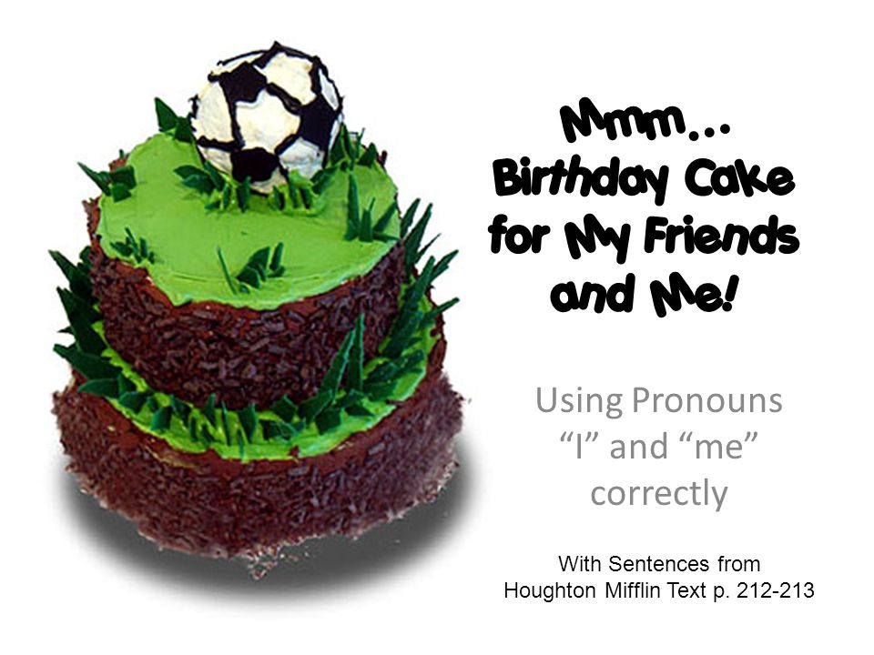 Mmm Birthday Cake For My Friends And Me Using Pronouns I And Me
