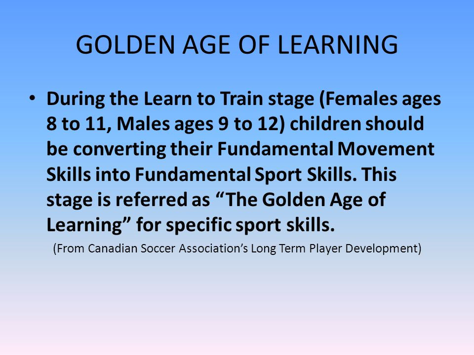 GOLDEN AGE OF LEARNING During the Learn to Train stage (Females ages 8 to 11, Males ages 9 to 12) children should be converting their Fundamental Movement Skills into Fundamental Sport Skills.