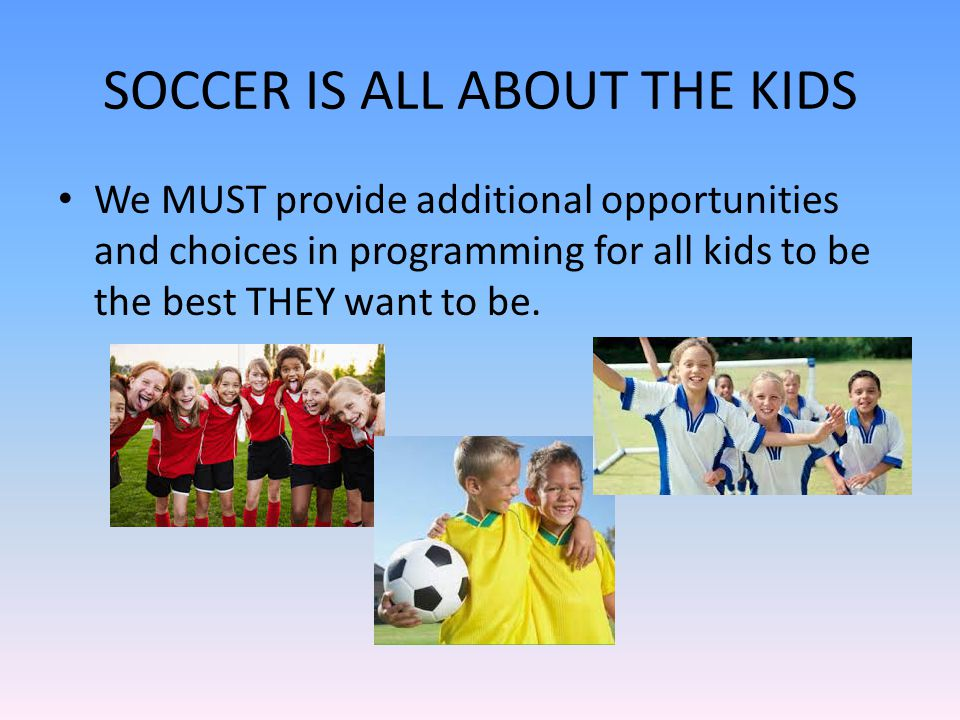 SOCCER IS ALL ABOUT THE KIDS We MUST provide additional opportunities and choices in programming for all kids to be the best THEY want to be.
