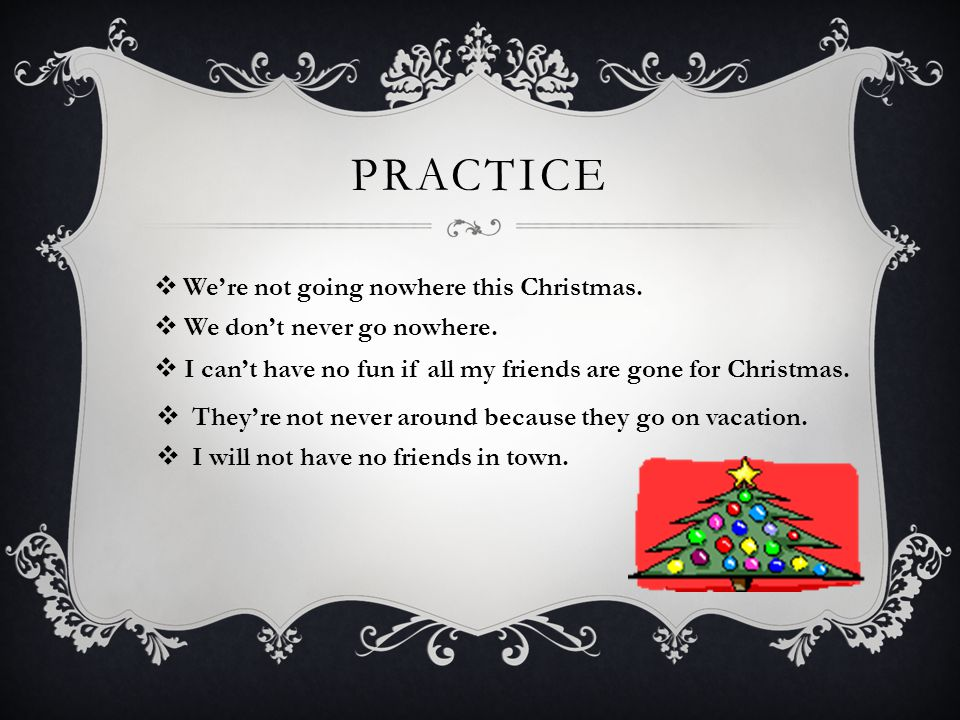 PRACTICE  We're not going nowhere this Christmas.