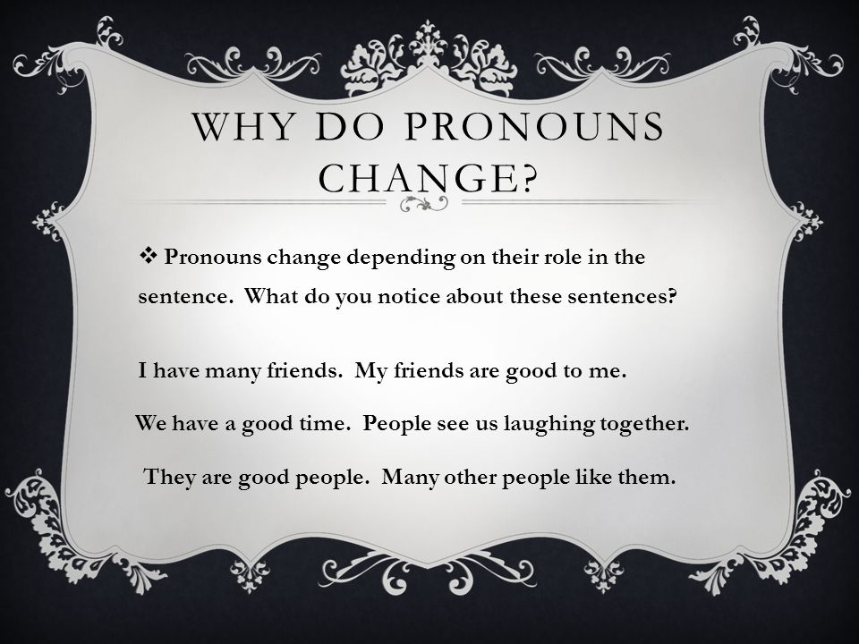 WHY DO PRONOUNS CHANGE.  Pronouns change depending on their role in the sentence.