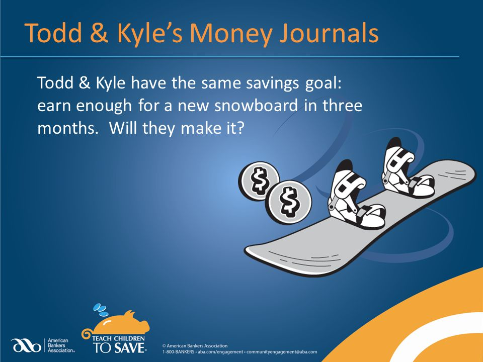 Todd & Kyle's Money Journals Todd & Kyle have the same savings goal: earn enough for a new snowboard in three months.