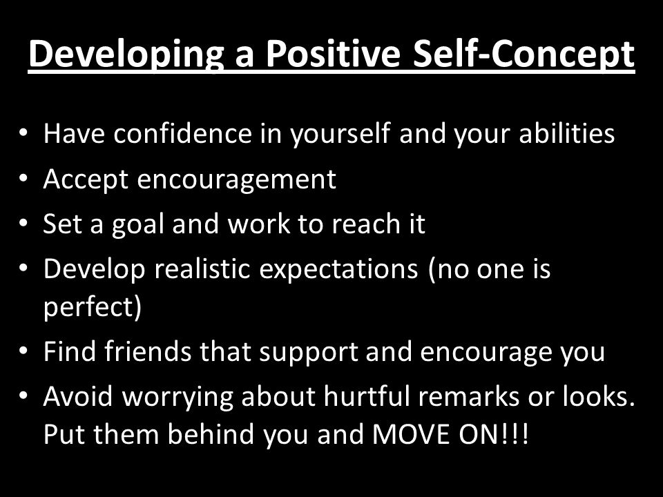 Developing a Positive Self-Concept Have confidence in yourself and your abilities Accept encouragement Set a goal and work to reach it Develop realistic expectations (no one is perfect) Find friends that support and encourage you Avoid worrying about hurtful remarks or looks.
