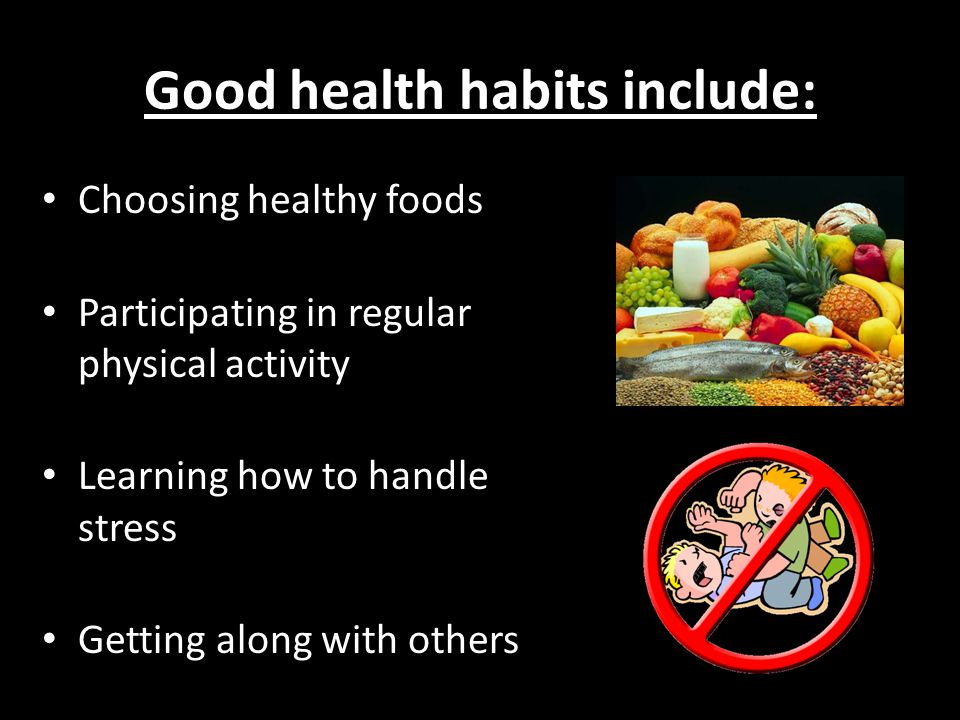 Good health habits include: Choosing healthy foods Participating in regular physical activity Learning how to handle stress Getting along with others