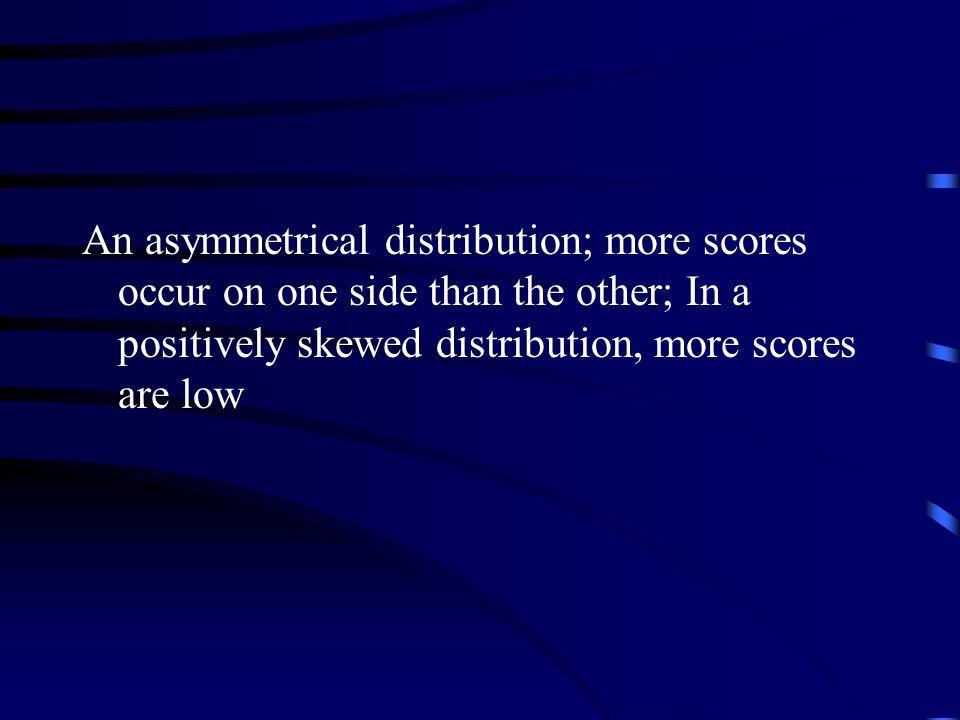 An asymmetrical distribution; more scores occur on one side than the other; In a positively skewed distribution, more scores are low