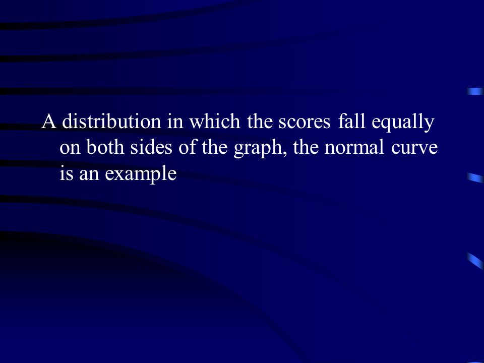 A distribution in which the scores fall equally on both sides of the graph, the normal curve is an example
