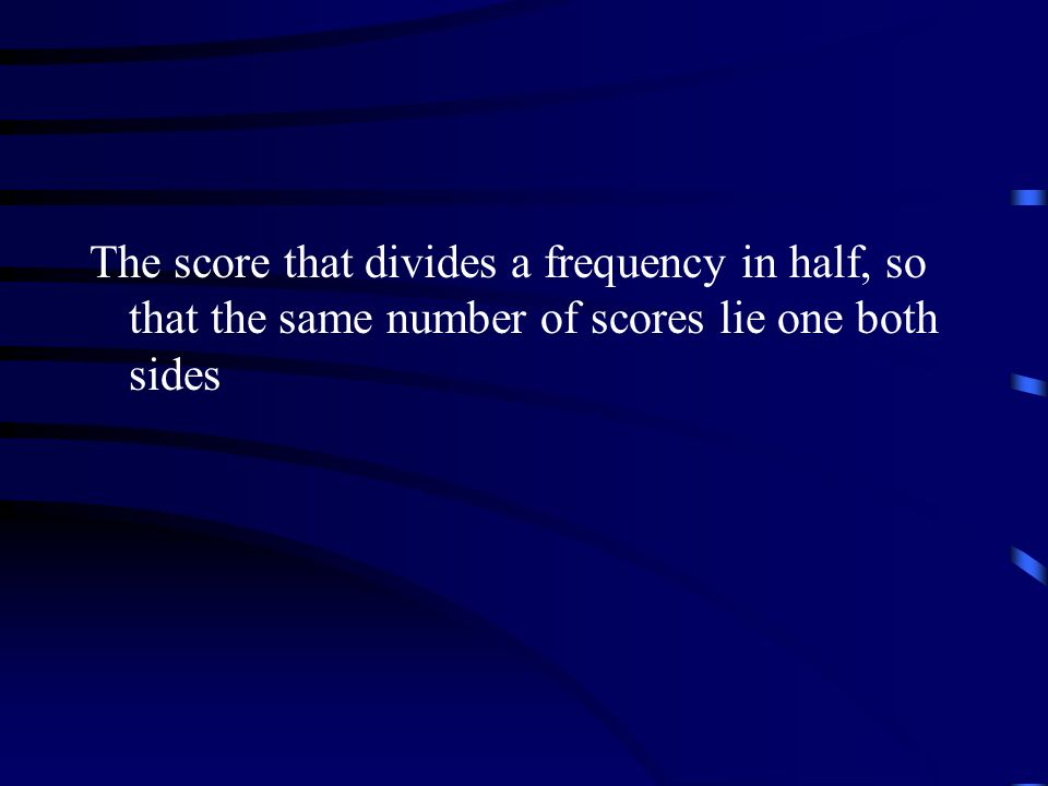 The score that divides a frequency in half, so that the same number of scores lie one both sides