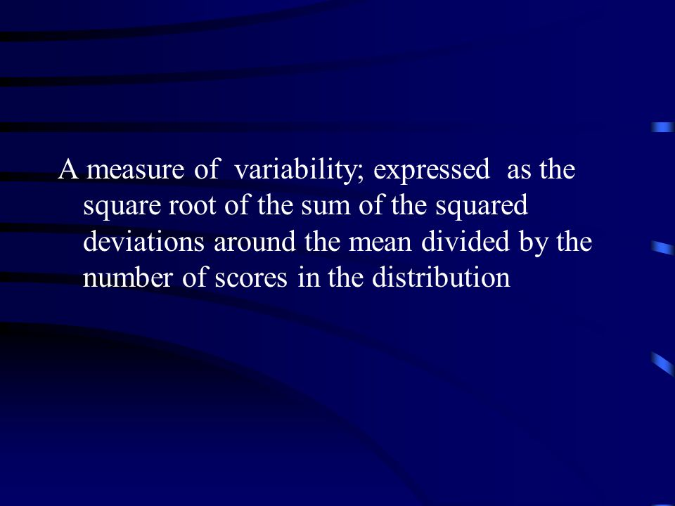A measure of variability; expressed as the square root of the sum of the squared deviations around the mean divided by the number of scores in the distribution