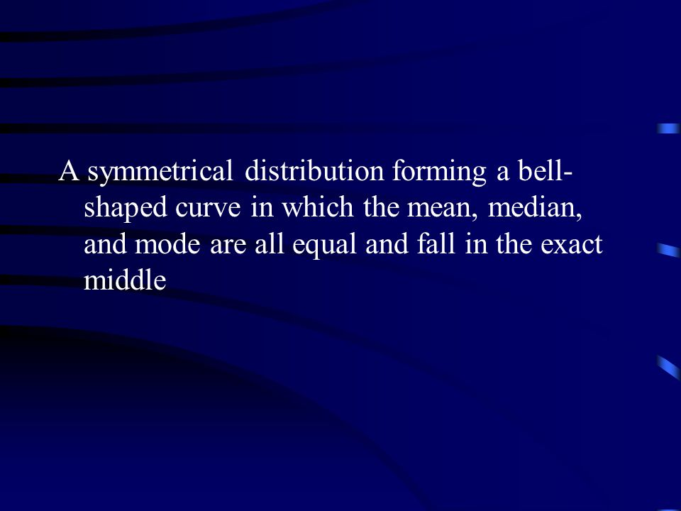 A symmetrical distribution forming a bell- shaped curve in which the mean, median, and mode are all equal and fall in the exact middle