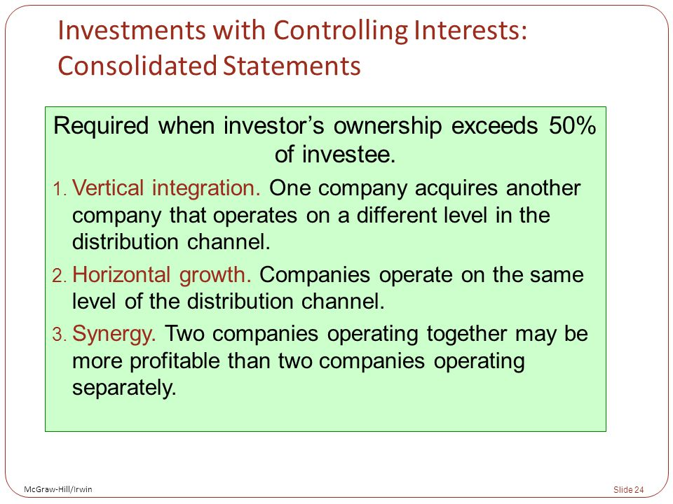 McGraw-Hill/Irwin Slide 24 Investments with Controlling Interests: Consolidated Statements Required when investor's ownership exceeds 50% of investee.