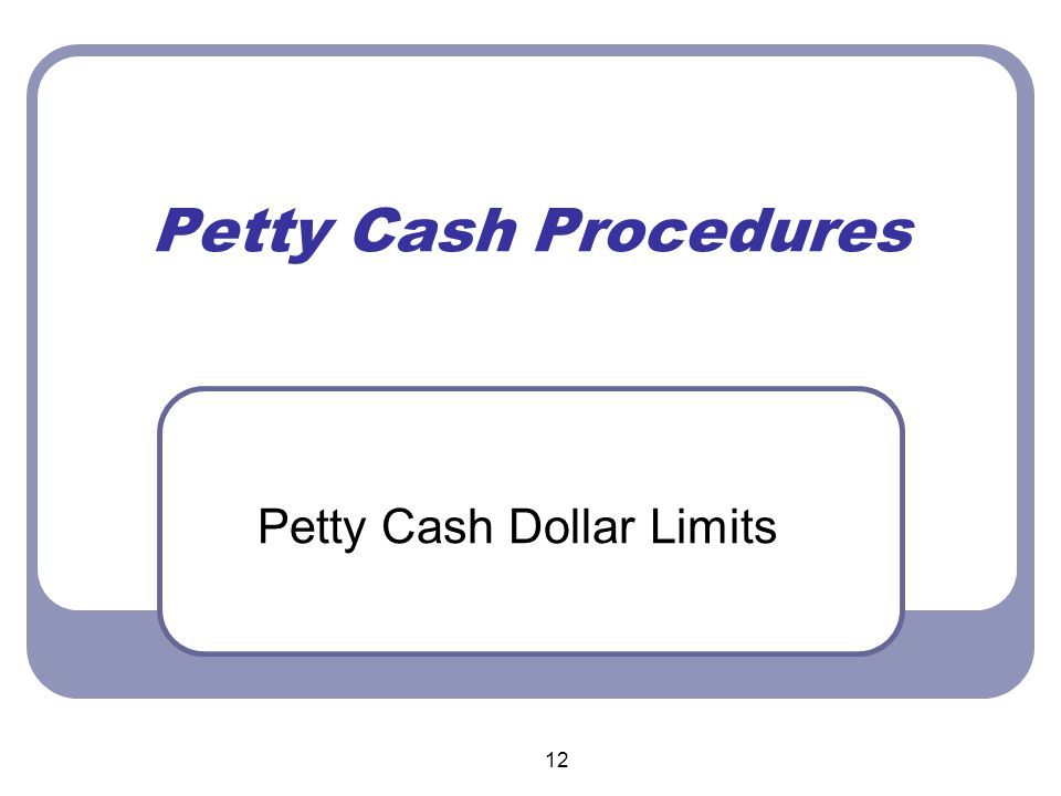 12 Petty Cash Procedures Petty Cash Dollar Limits