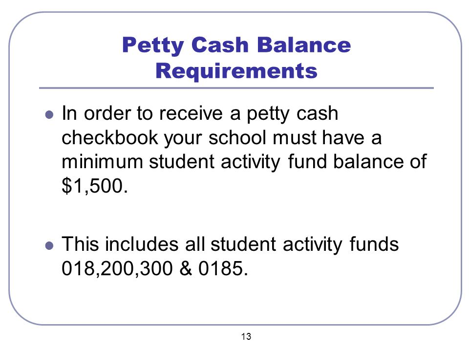 13 Petty Cash Balance Requirements In order to receive a petty cash checkbook your school must have a minimum student activity fund balance of $1,500.