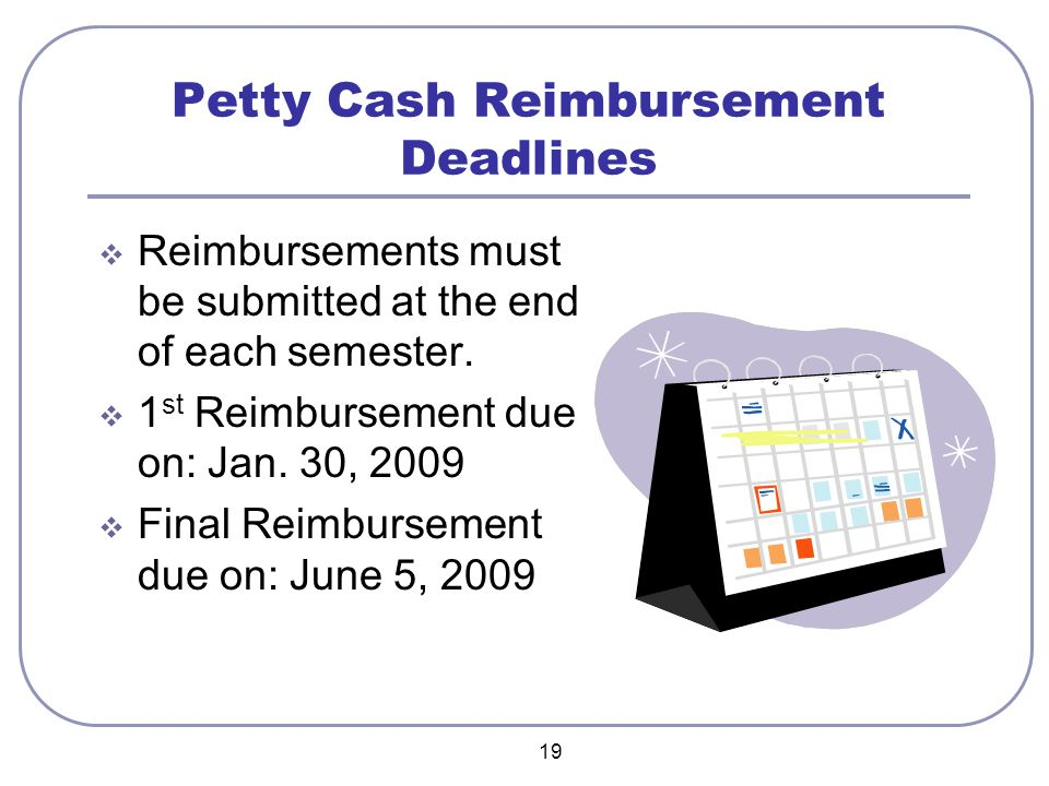 19 Petty Cash Reimbursement Deadlines  Reimbursements must be submitted at the end of each semester.