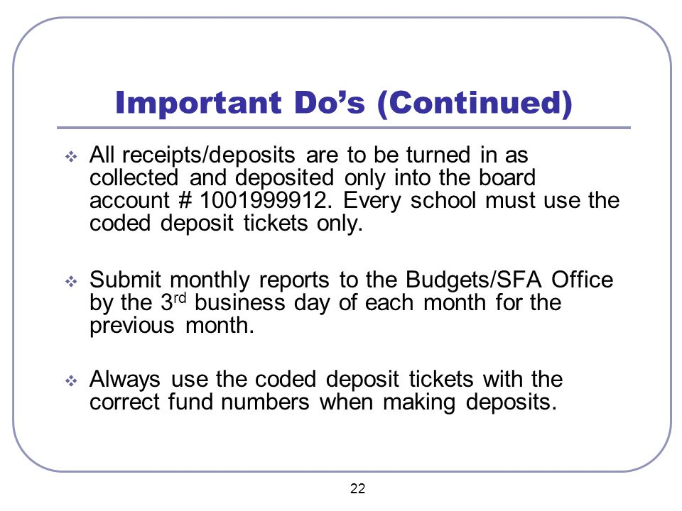 22 Important Do's (Continued)  All receipts/deposits are to be turned in as collected and deposited only into the board account #