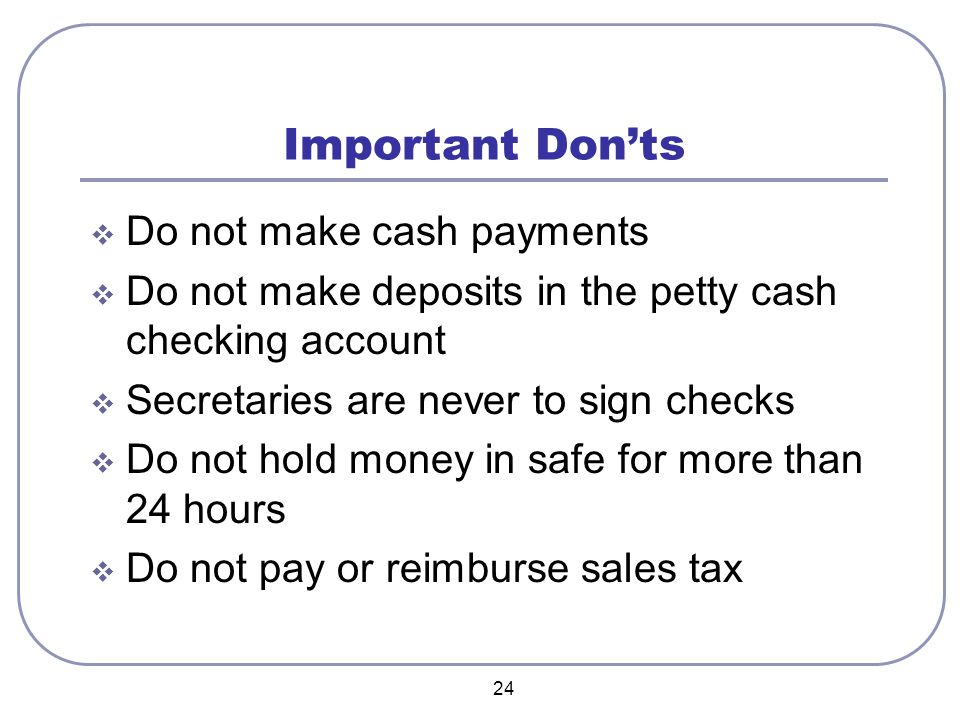 24 Important Don'ts  Do not make cash payments  Do not make deposits in the petty cash checking account  Secretaries are never to sign checks  Do not hold money in safe for more than 24 hours  Do not pay or reimburse sales tax