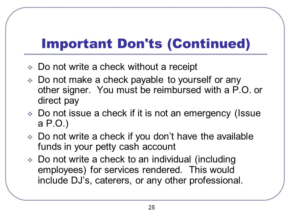 25 Important Don ts (Continued)  Do not write a check without a receipt  Do not make a check payable to yourself or any other signer.