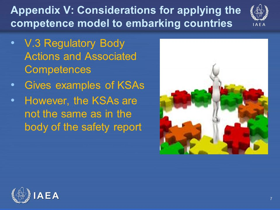 IAEA 7 Appendix V: Considerations for applying the competence model to embarking countries V.3 Regulatory Body Actions and Associated Competences Gives examples of KSAs However, the KSAs are not the same as in the body of the safety report
