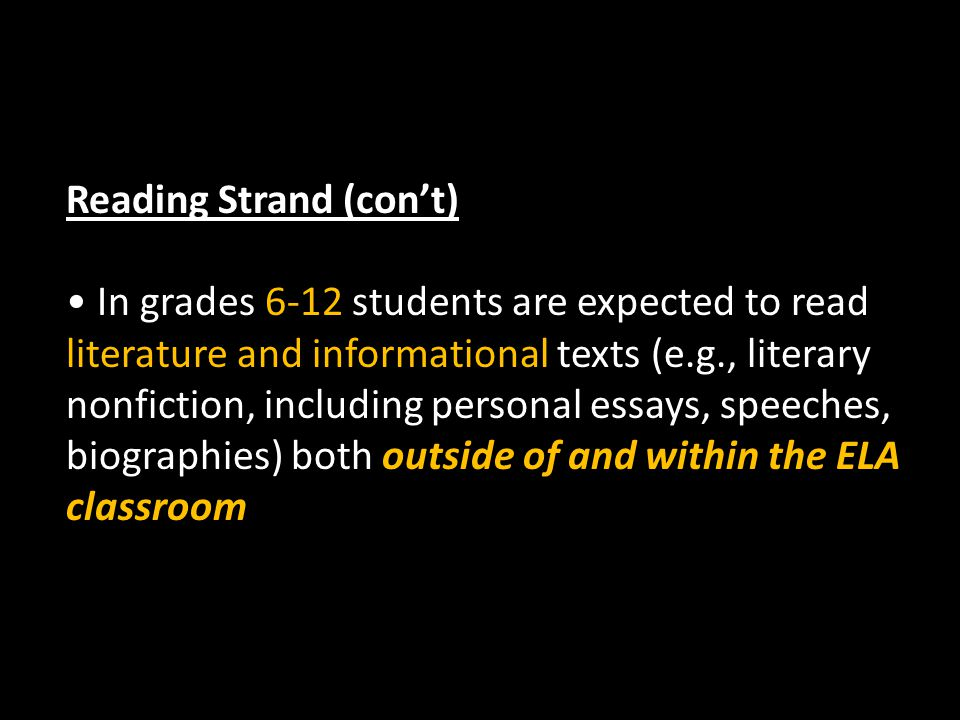 Reading Strand (con't) In grades 6-12 students are expected to read literature and informational texts (e.g., literary nonfiction, including personal essays, speeches, biographies) both outside of and within the ELA classroom