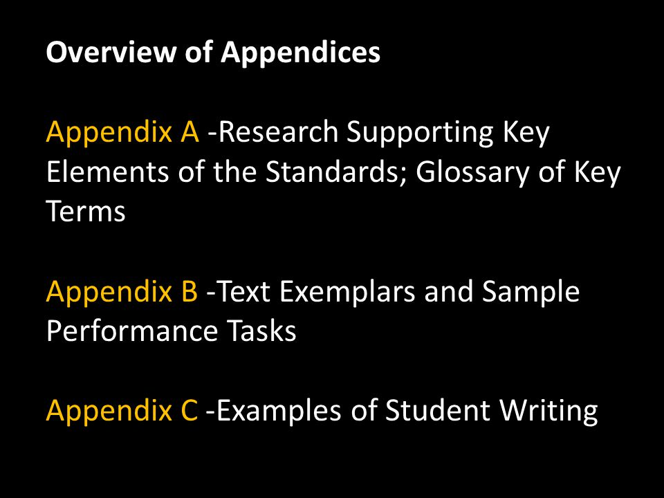 Overview of Appendices Appendix A -Research Supporting Key Elements of the Standards; Glossary of Key Terms Appendix B -Text Exemplars and Sample Performance Tasks Appendix C -Examples of Student Writing
