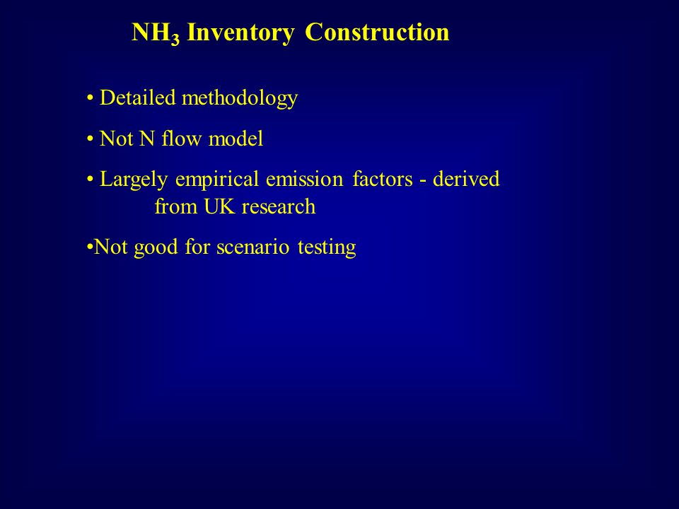 NH 3 Inventory Construction Detailed methodology Not N flow model Largely empirical emission factors - derived from UK research Not good for scenario testing