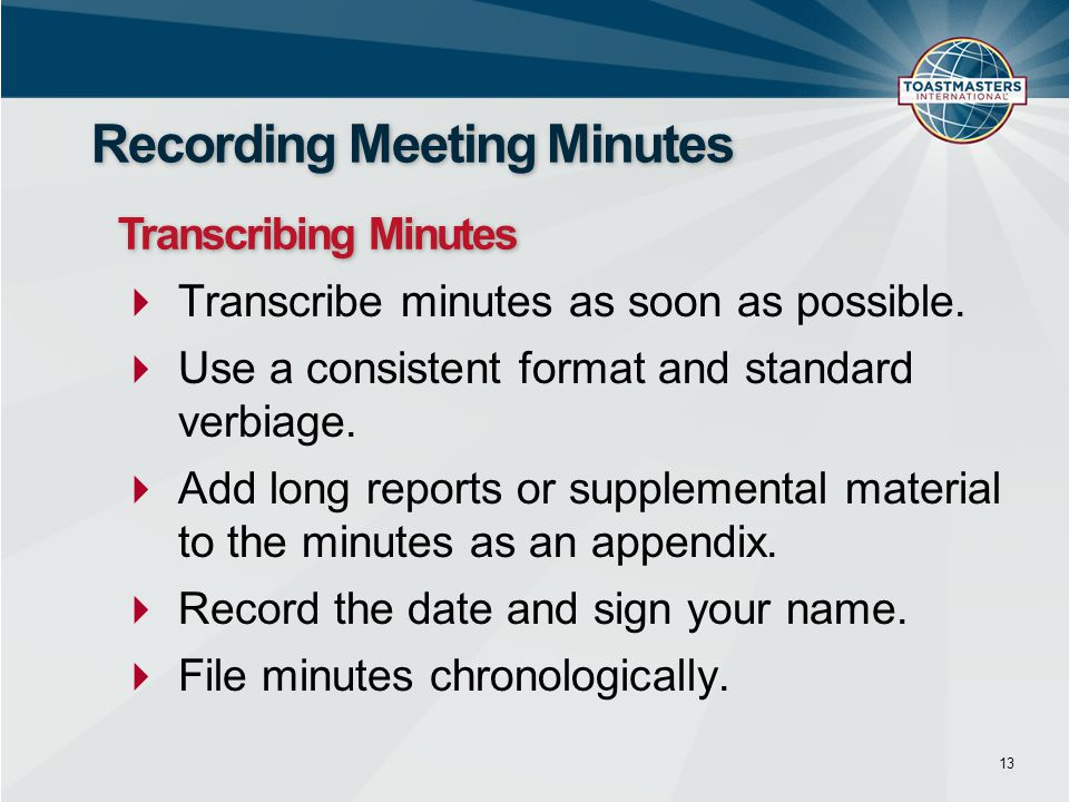  Transcribe minutes as soon as possible.  Use a consistent format and standard verbiage.